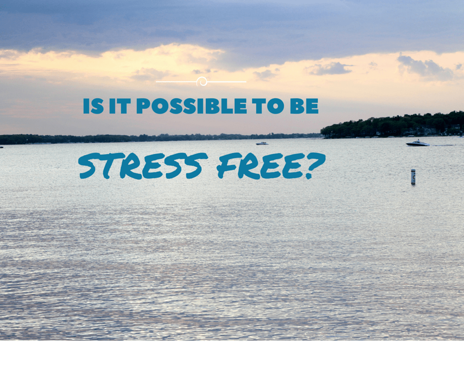 IS IT POSSIBLE TO BE STRESS FREE?